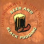 Dave Bordewey and Dave Young: Beer and Black Pudding (WildGoose WGS330CD)