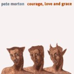 Pete Morton: Courage, Love and Grace (Harbourtown HARCD 029)