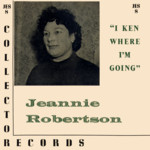 Jeannie Robertson: I Ken Where I'm Going (Collector JES8)