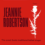 Jeannie Robertson: The Great Scots Traditional Ballad Singer (Topic 12T96, 1963)