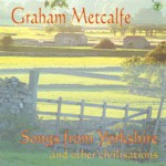 Graham Metcalfe: Songs from Yorkshire and Other Civilisations (WildGoose WGS279CD