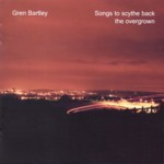 Gren Bartley: Songs to Scythe Back the Overgrown (Fellside FECD247)