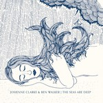 Josienne Clarke & Ben Walker: The Seas Are Deep (WOO1512)
