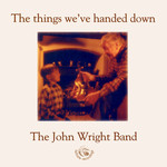 John Wright Band: The Things We've Handed Down (Fellside FECD106)