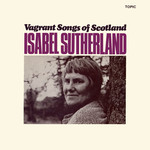 Isabel Sutherland: Vagrant Songs of Scotland (Topic 12T151)